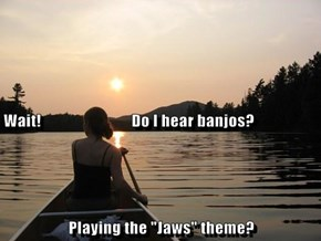 "Wait!                            Do I hear banjos? Playing the ""Jaws"" theme?"