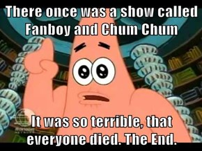 There once was a show called Fanboy and Chum Chum  It was so terrible, that everyone died. The End.