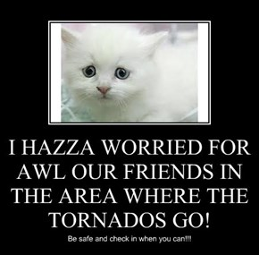 I HAZZA WORRIED FOR AWL OUR FRIENDS IN THE AREA WHERE THE TORNADOS GO!