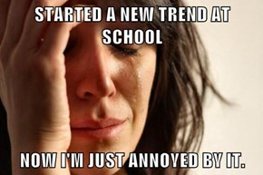 STARTED A NEW TREND AT SCHOOL  NOW I'M JUST ANNOYED BY IT.