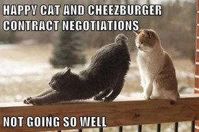 HAPPY CAT AND CHEEZBURGER                    CONTRACT NEGOTIATIONS  NOT GOING SO WELL