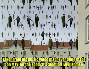 "Taken from the music video that never quite made it on MTV, for the song ""It's Sleeting  Englishmen"""