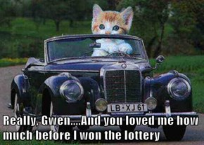 Really, Gwen....And you loved me how much before I won the lottery