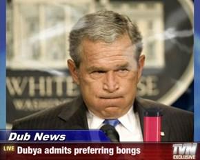 Dub News - Dubya admits preferring bongs