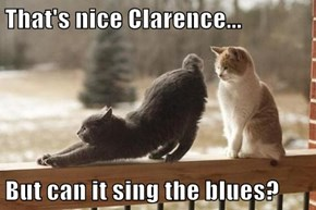 That's nice Clarence...  But can it sing the blues?