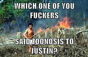 WHICH ONE OF YOU FUCKERS  SAID ZOONOSIS TO JUSTIN?