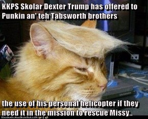 KKPS Skolar Dexter Trump has offered to Punkin an' teh Tabsworth brothers  the use of his personal helicopter if they need it in the mission to rescue Missy..