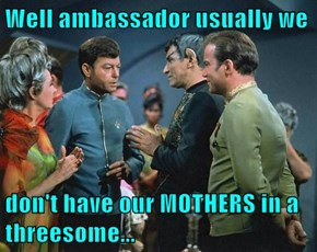 Well ambassador usually we   don't have our MOTHERS in a 3some...