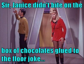 Sir, Janice didn't bite on the  box of chocolates glued to the floor joke...
