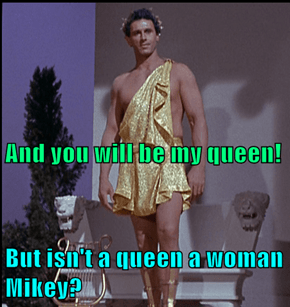 But isn't a queen a woman Mikey?