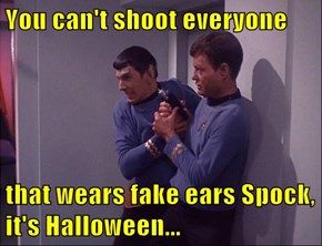 You can't shoot everyone  that wears fake ears Spock, it's Halloween...