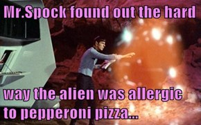 Mr.Spock found out the hard  way the alien was allergic to pepperoni pizza...