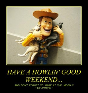 HAVE A HOWLIN' GOOD WEEKEND...