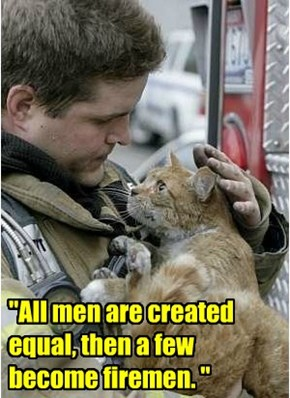 """All men are created equal, then a few become firemen. """