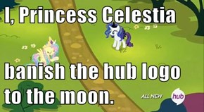 I, Princess Celestia   banish the hub logo to the moon.