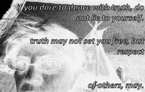 if you dare to dance with truth, do not lie to yourself. truth may not set you free, but respect  of others, may.