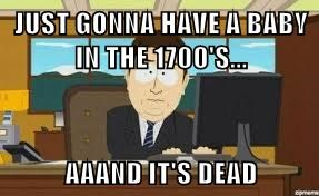 JUST GONNA HAVE A BABY IN THE 1700'S...  AAAND IT'S DEAD