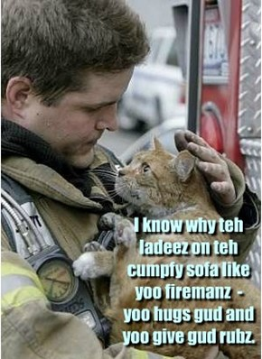 I know why teh ladeez on teh cumpfy sofa like yoo firemanz  -  yoo hugs gud and yoo give gud rubz.