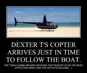 DEXTER T'S COPTER ARRIVES JUST IN TIME TO FOLLOW THE BOAT.