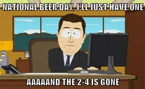 NATIONAL BEER DAY, I'LL JUST HAVE ONE  AAAAAND THE 2-4 IS GONE