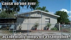 'cause no one ever   accidentally jumps off a trampoline!