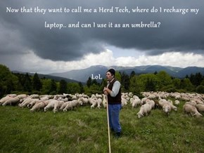 Now that they want to call me a Herd Tech, where do I recharge my laptop.. and can I use it as an umbrella?                                                   LoL