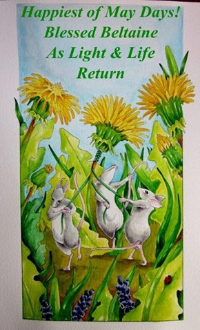 Happiest of May Days!                Blessed Beltaine               As Light & Life                         Return