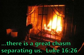 ...there is a great chasm separating us.  Luke 16:26