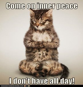 Come on inner peace  I don't have all day!