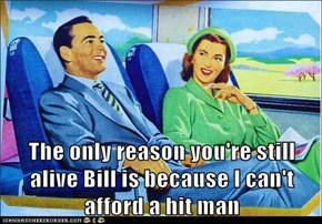 The only reason you're still alive Bill is because I can't afford a hit man