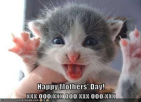 Happy Mothers' Day!                                                        xxx ooo xxx ooo xxx ooo xxx