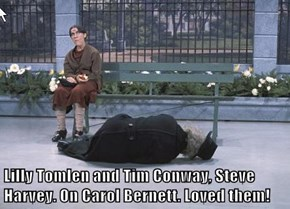 Lilly Tomlen and Tim Conway, Steve Harvey. On Carol Bernett. Loved them!