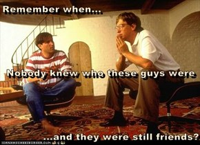 Remember when... Nobody knew who these guys were ...and they were still friends?