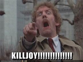 KILLJOY!!!!!!!!!!!!!!
