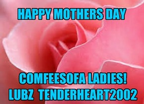 HAPPY MOTHERS DAY     COMFEESOFA LADIES!  LUBZ  TENDERHEART2002
