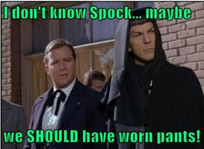 I don't know Spock... maybe  we SHOULD have worn pants!