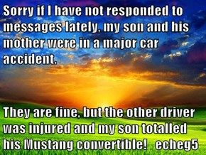 Sorry if I have not responded to messages lately, my son and his mother were in a major car accident.  They are fine, but the other driver was injured and my son totalled his Mustang convertible!   echeg5