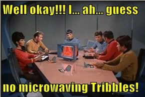 Well okay!!! I... ah... guess  no microwaving Tribbles!