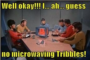 Well okay!!! I... ah... guess  no microwaving Tribbles!