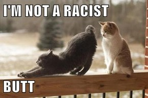 I'M NOT A RACIST  BUTT