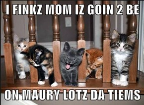 I FINKZ MOM IZ GOIN 2 BE  ON MAURY LOTZ DA TIEMS