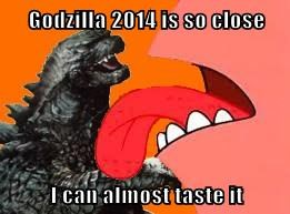 Godzilla 2014 is so close  I can almost taste it