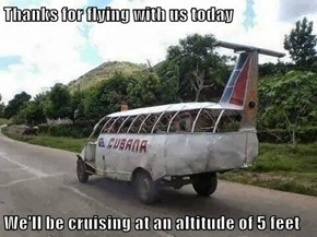 Thanks for flying with us today  We'll be cruising at an altitude of 5 feet