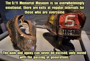 The 9/11  Memorial  Museum  is  so  overwhelmingly  emotional,  there  are exits  at  regular  intervals  for  those  who  are  overcome.