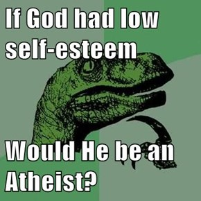 If God had low self-esteem  Would He be an Atheist?