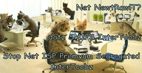 Net NewtRawlT? datz SNIPS InterToobz Stop Net ISP Premyum Segregated InterToobz