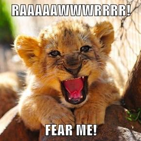 RAAAAAWWWRRRR!  FEAR ME!