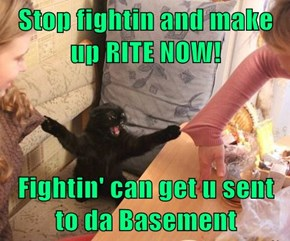 Stop fightin and make up RITE NOW!  Fightin' can get u sent to da Basement