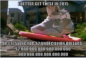 I BETTER GET THESE IN 2015  OR I'M SUING FOR $2 UNDECILLION DOLLARS - $2,000,000,000,000,000,000,                                          000,000,000,000,000,000