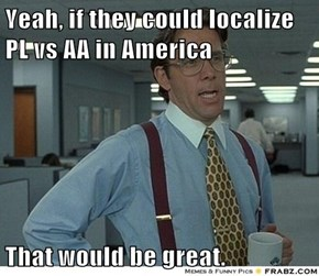 Yeah, if they could localize PL vs AA in America  That would be great.